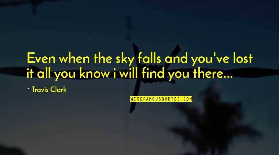 I Know I Lost You Quotes By Travis Clark: Even when the sky falls and you've lost
