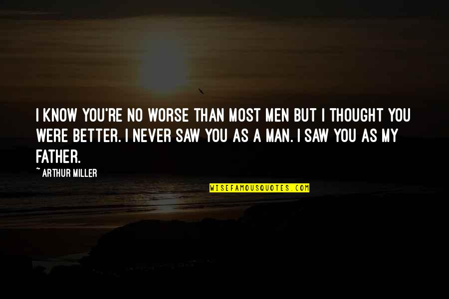I Know I'm Better Than You Quotes By Arthur Miller: I know you're no worse than most men