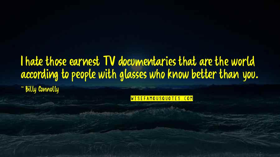 I Know I'm Better Than You Quotes By Billy Connolly: I hate those earnest TV documentaries that are