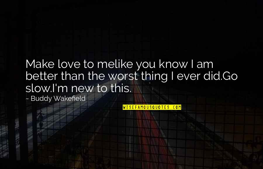 I Know I'm Better Than You Quotes By Buddy Wakefield: Make love to melike you know I am