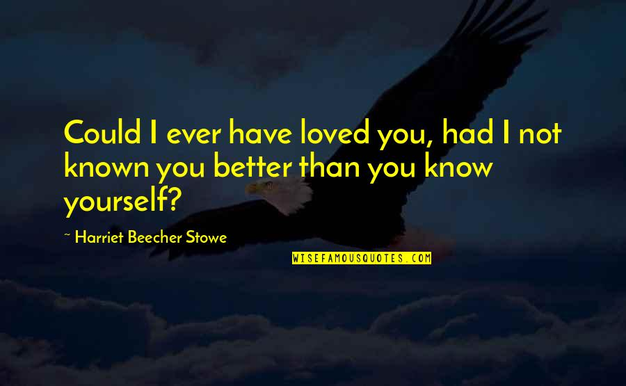 I Know I'm Better Than You Quotes By Harriet Beecher Stowe: Could I ever have loved you, had I