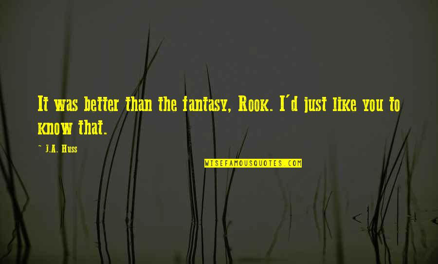 I Know I'm Better Than You Quotes By J.A. Huss: It was better than the fantasy, Rook. I'd