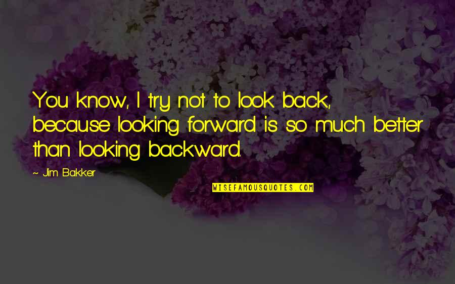 I Know I'm Better Than You Quotes By Jim Bakker: You know, I try not to look back,