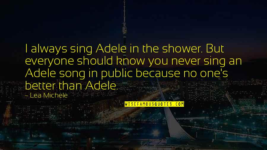 I Know I'm Better Than You Quotes By Lea Michele: I always sing Adele in the shower. But