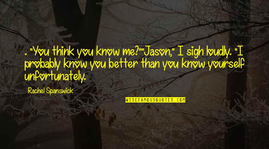"I Know I'm Better Than You Quotes By Rachel Spanswick: . ""You think you know me?""""Jason,"" I sigh"