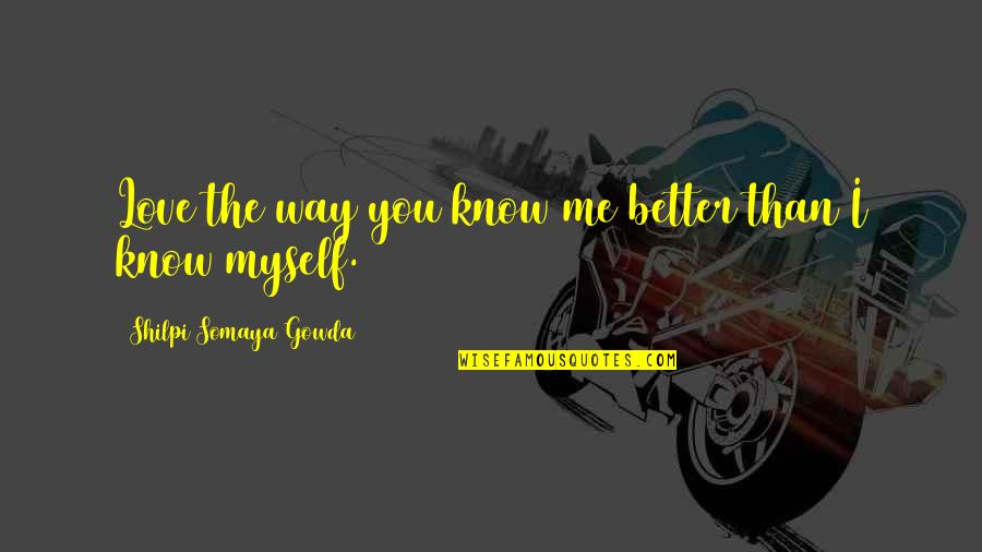 I Know I'm Better Than You Quotes By Shilpi Somaya Gowda: Love the way you know me better than