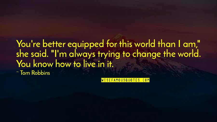 I Know I'm Better Than You Quotes By Tom Robbins: You're better equipped for this world than I