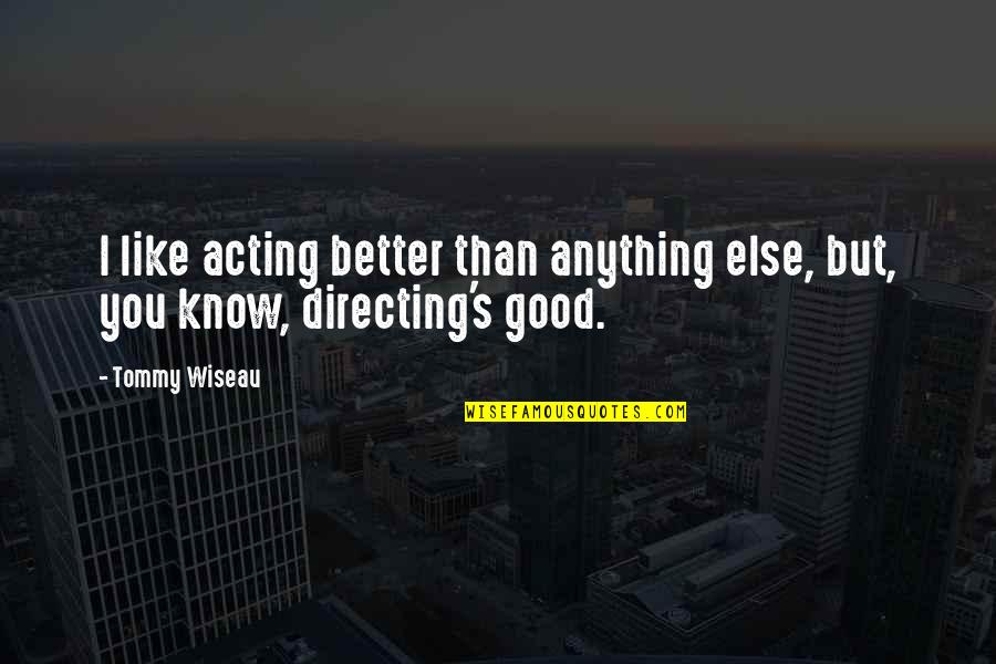 I Know I'm Better Than You Quotes By Tommy Wiseau: I like acting better than anything else, but,