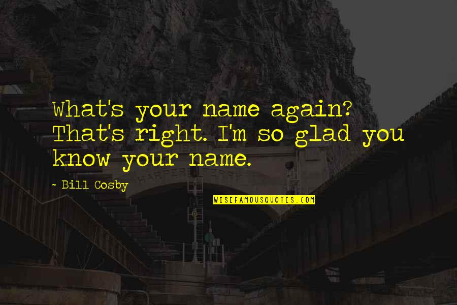 I Know I'm Right Quotes By Bill Cosby: What's your name again? That's right. I'm so