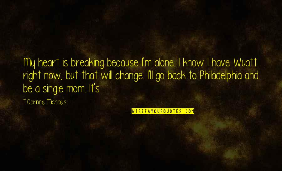 I Know I'm Right Quotes By Corinne Michaels: My heart is breaking because I'm alone. I