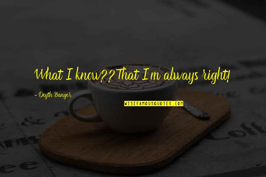 I Know I'm Right Quotes By Deyth Banger: What I know??That I'm always right!