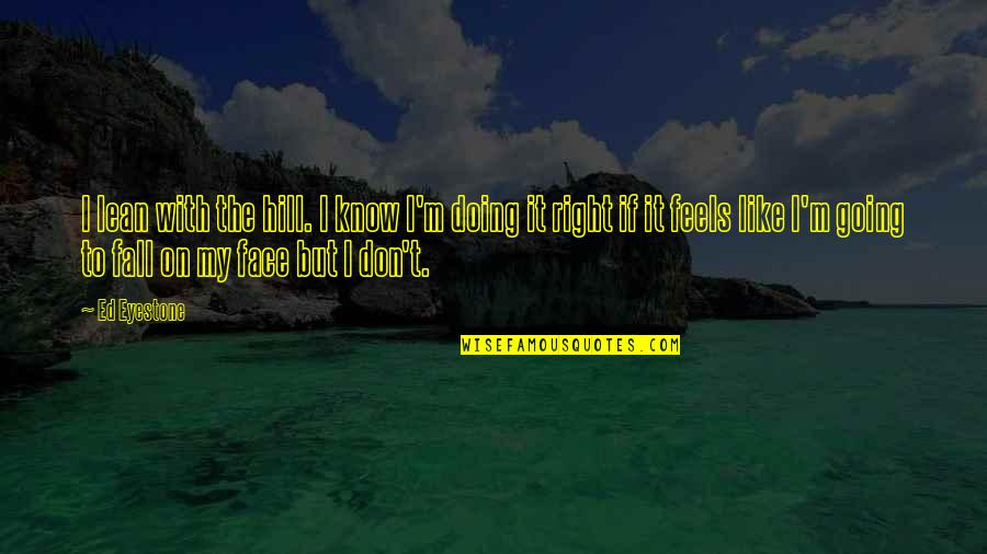 I Know I'm Right Quotes By Ed Eyestone: I lean with the hill. I know I'm