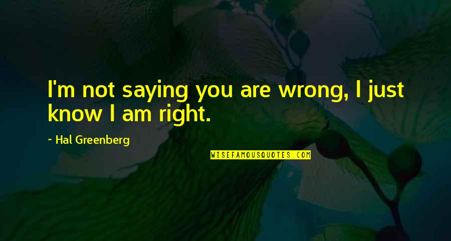 I Know I'm Right Quotes By Hal Greenberg: I'm not saying you are wrong, I just