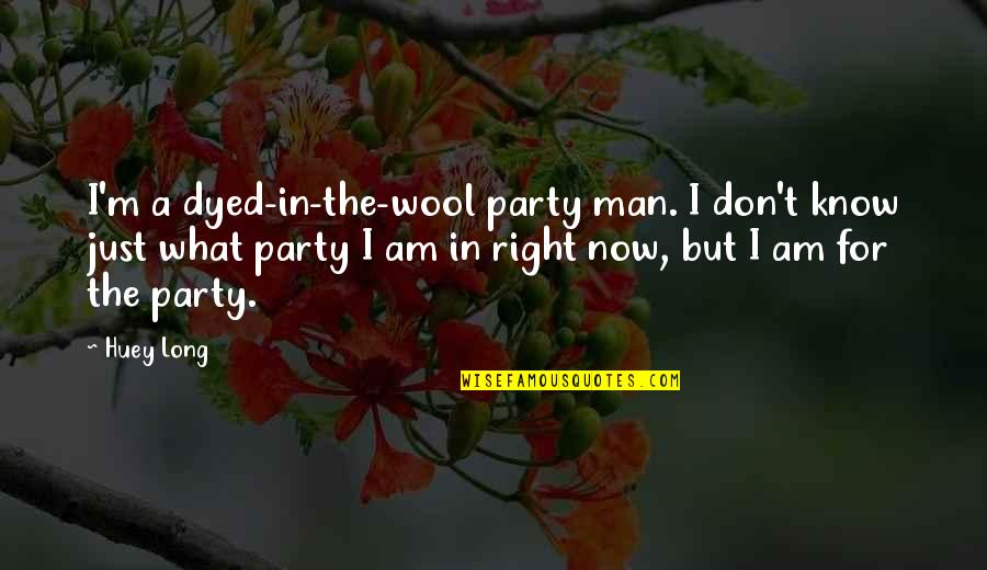 I Know I'm Right Quotes By Huey Long: I'm a dyed-in-the-wool party man. I don't know