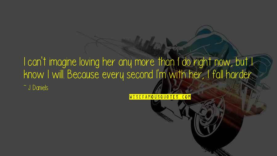 I Know I'm Right Quotes By J. Daniels: I can't imagine loving her any more than
