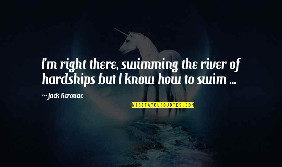 I Know I'm Right Quotes By Jack Kerouac: I'm right there, swimming the river of hardships