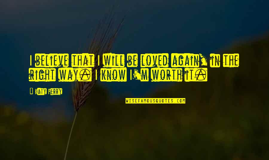 I Know I'm Right Quotes By Katy Perry: I believe that I will be loved again,