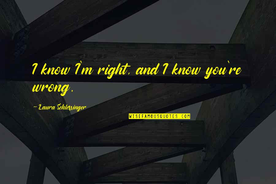I Know I'm Right Quotes By Laura Schlessinger: I know I'm right, and I know you're