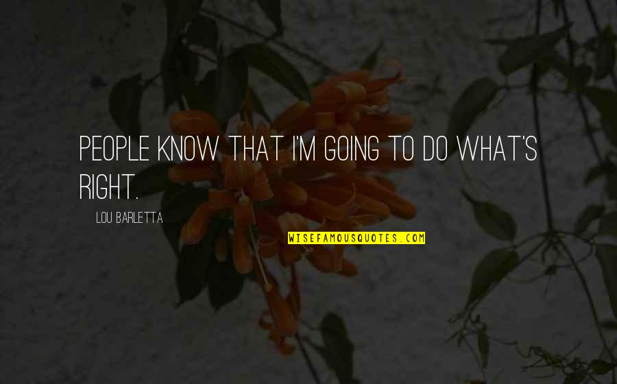 I Know I'm Right Quotes By Lou Barletta: People know that I'm going to do what's