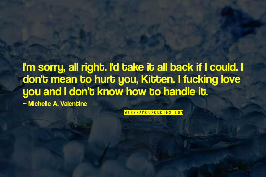 I Know I'm Right Quotes By Michelle A. Valentine: I'm sorry, all right. I'd take it all