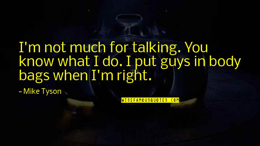 I Know I'm Right Quotes By Mike Tyson: I'm not much for talking. You know what