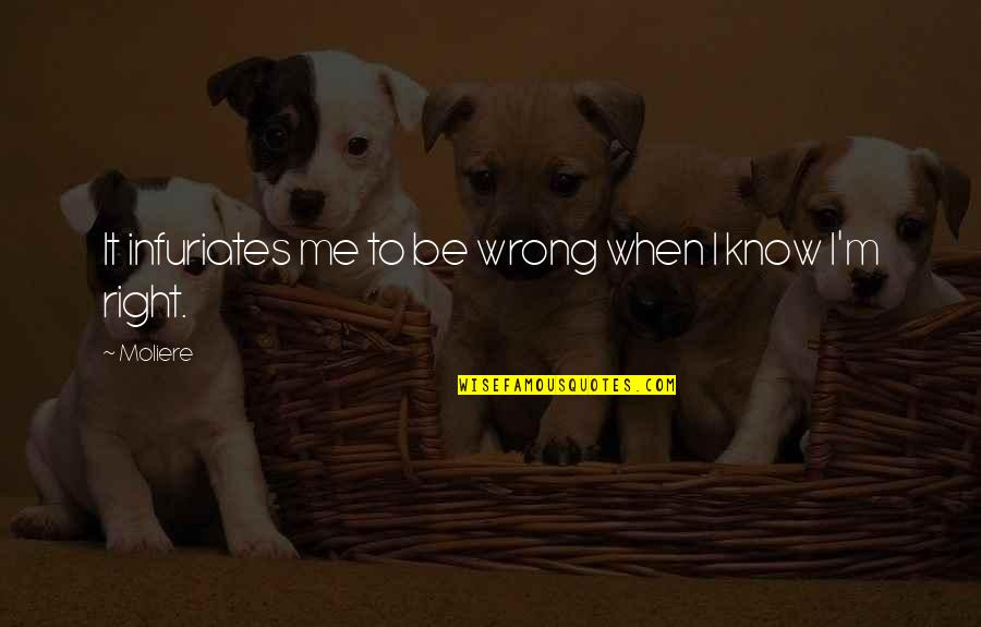 I Know I'm Right Quotes By Moliere: It infuriates me to be wrong when I
