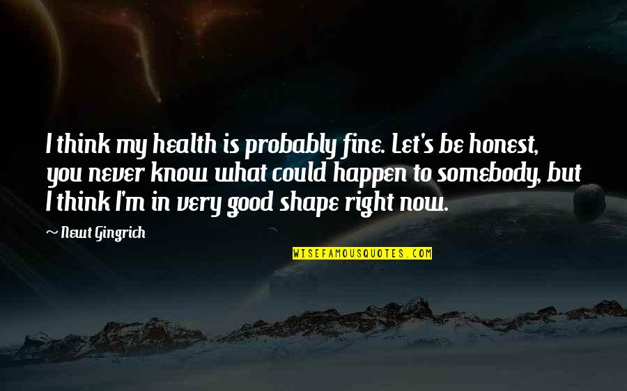 I Know I'm Right Quotes By Newt Gingrich: I think my health is probably fine. Let's