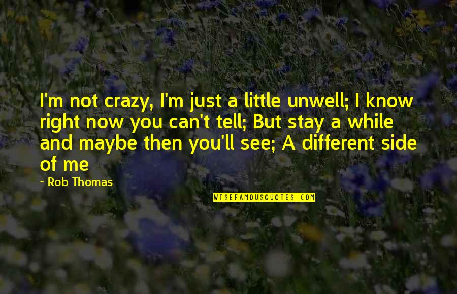 I Know I'm Right Quotes By Rob Thomas: I'm not crazy, I'm just a little unwell;