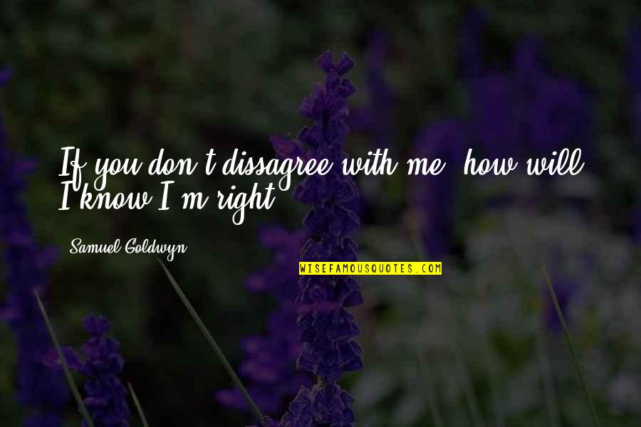 I Know I'm Right Quotes By Samuel Goldwyn: If you don't dissagree with me, how will