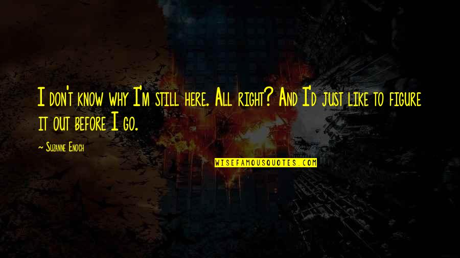 I Know I'm Right Quotes By Suzanne Enoch: I don't know why I'm still here. All