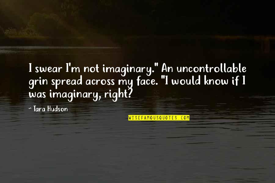 """I Know I'm Right Quotes By Tara Hudson: I swear I'm not imaginary."""" An uncontrollable grin"""