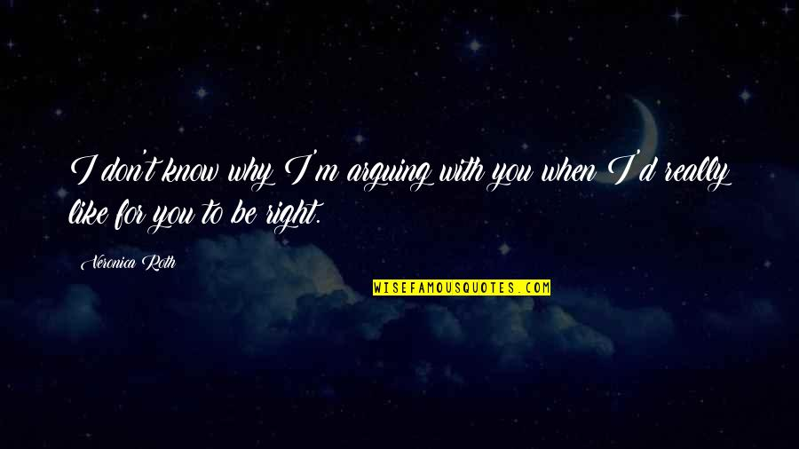 I Know I'm Right Quotes By Veronica Roth: I don't know why I'm arguing with you