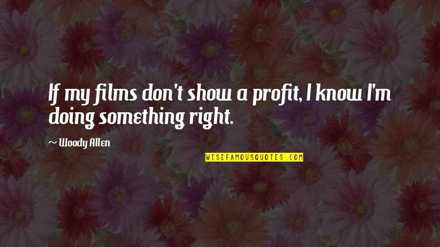 I Know I'm Right Quotes By Woody Allen: If my films don't show a profit, I