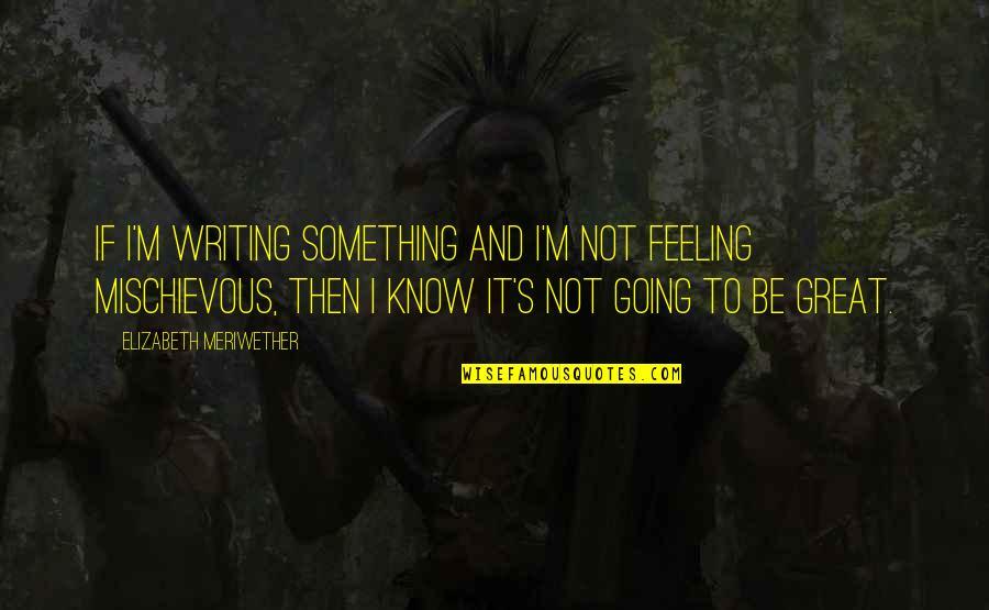 I Know Something Quotes By Elizabeth Meriwether: If I'm writing something and I'm not feeling