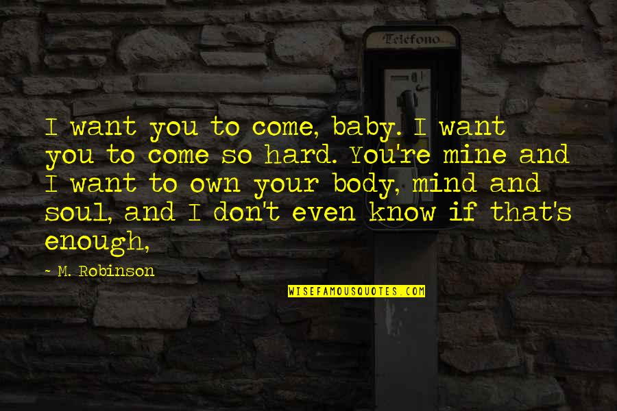 I Know U R Not Mine Quotes By M. Robinson: I want you to come, baby. I want