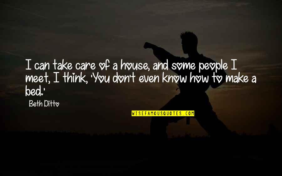 I Know You Care Quotes By Beth Ditto: I can take care of a house, and
