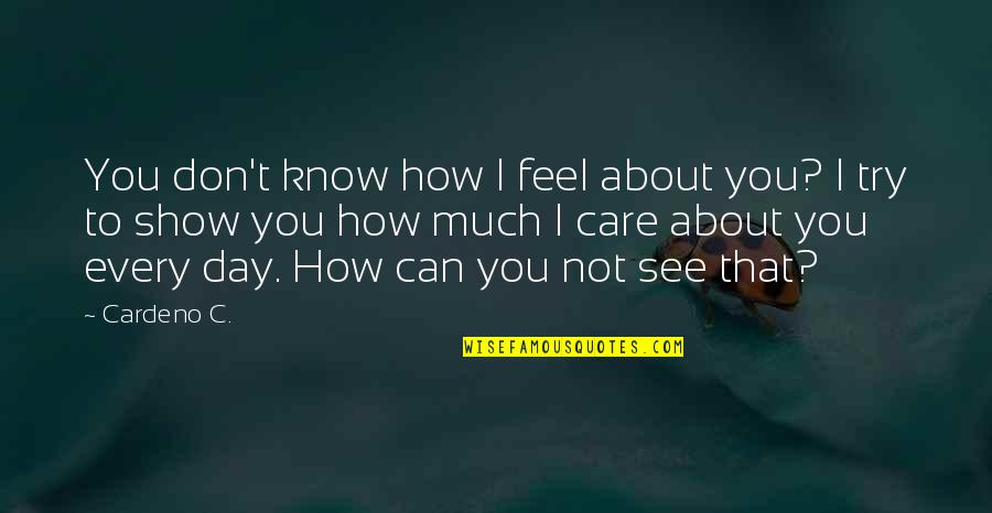 I Know You Care Quotes By Cardeno C.: You don't know how I feel about you?