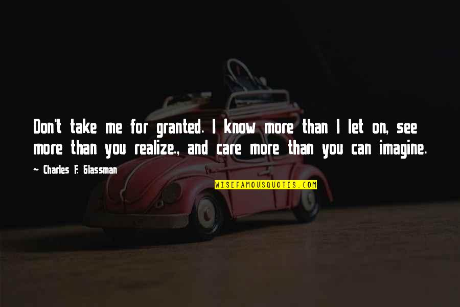 I Know You Care Quotes By Charles F. Glassman: Don't take me for granted. I know more