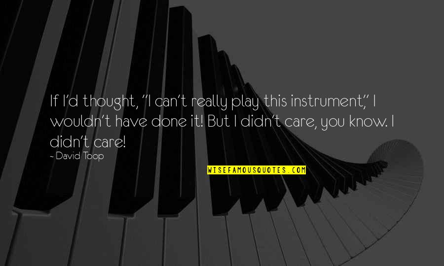 "I Know You Care Quotes By David Toop: If I'd thought, ""I can't really play this"