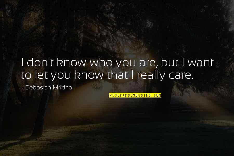 I Know You Care Quotes By Debasish Mridha: I don't know who you are, but I
