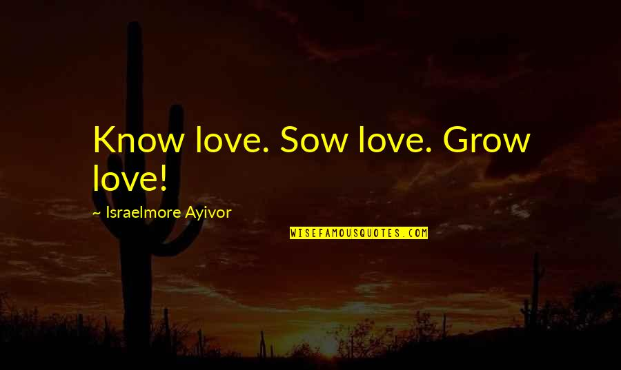 I Know You Care Quotes By Israelmore Ayivor: Know love. Sow love. Grow love!