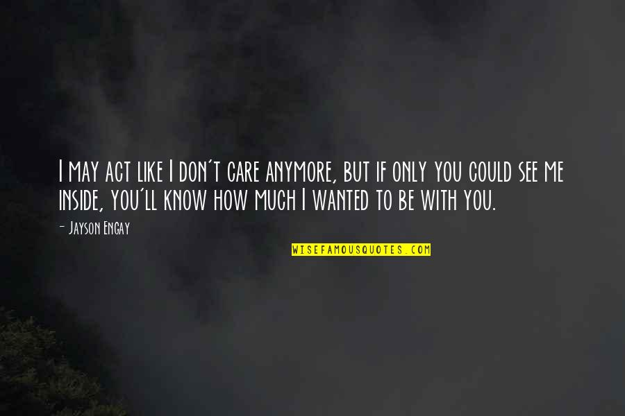 I Know You Care Quotes By Jayson Engay: I may act like I don't care anymore,