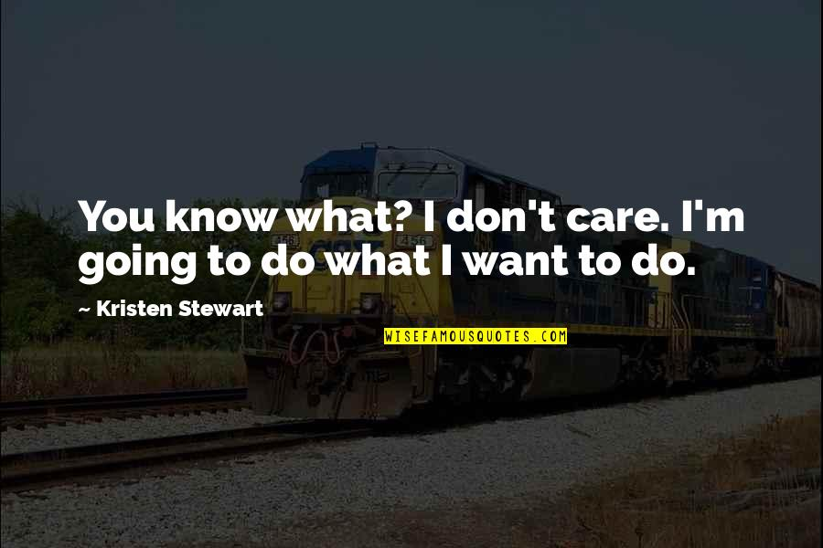 I Know You Care Quotes By Kristen Stewart: You know what? I don't care. I'm going