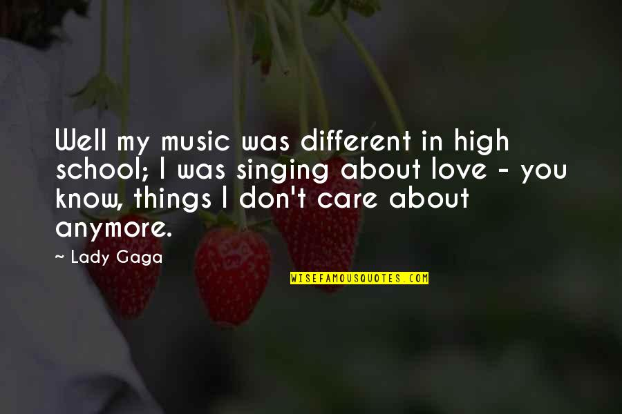 I Know You Care Quotes By Lady Gaga: Well my music was different in high school;