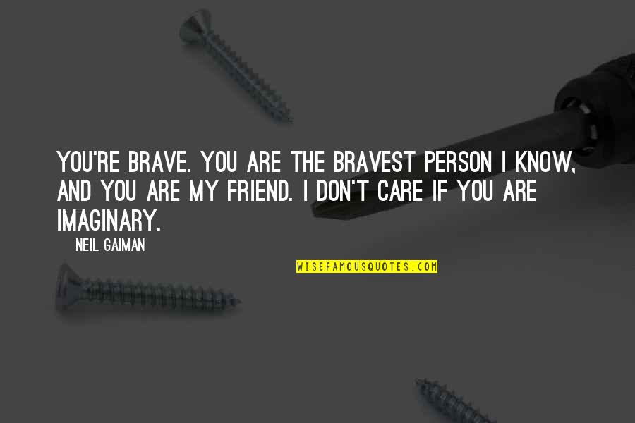 I Know You Care Quotes By Neil Gaiman: You're brave. You are the bravest person I