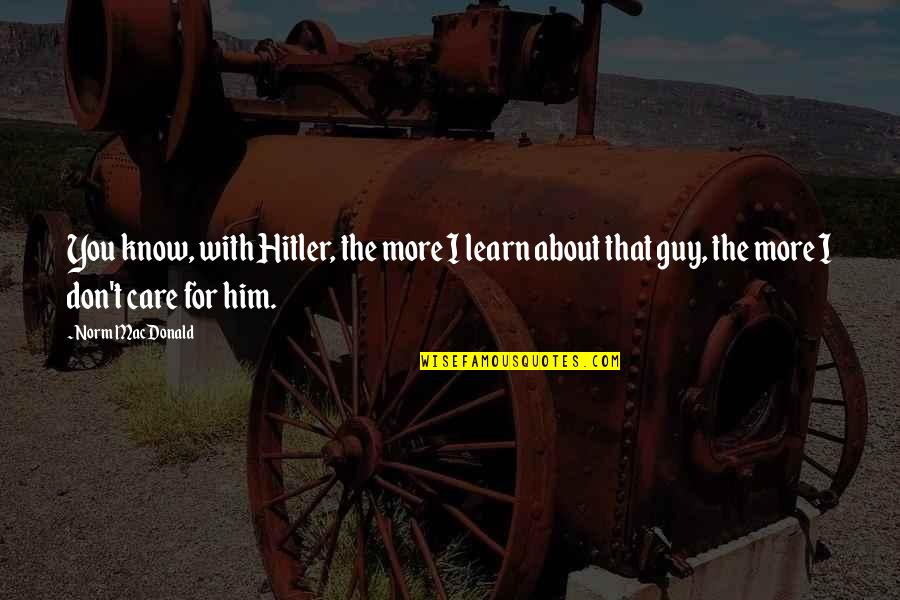 I Know You Care Quotes By Norm MacDonald: You know, with Hitler, the more I learn