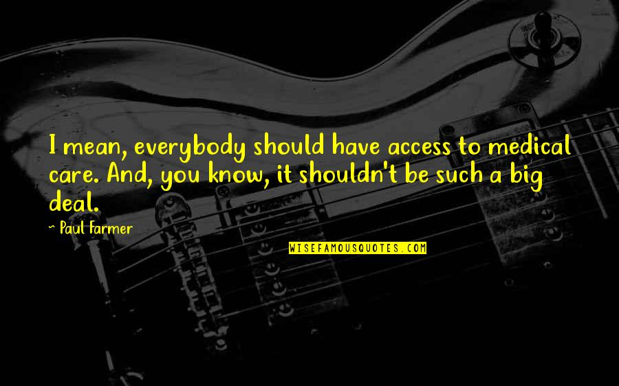 I Know You Care Quotes By Paul Farmer: I mean, everybody should have access to medical