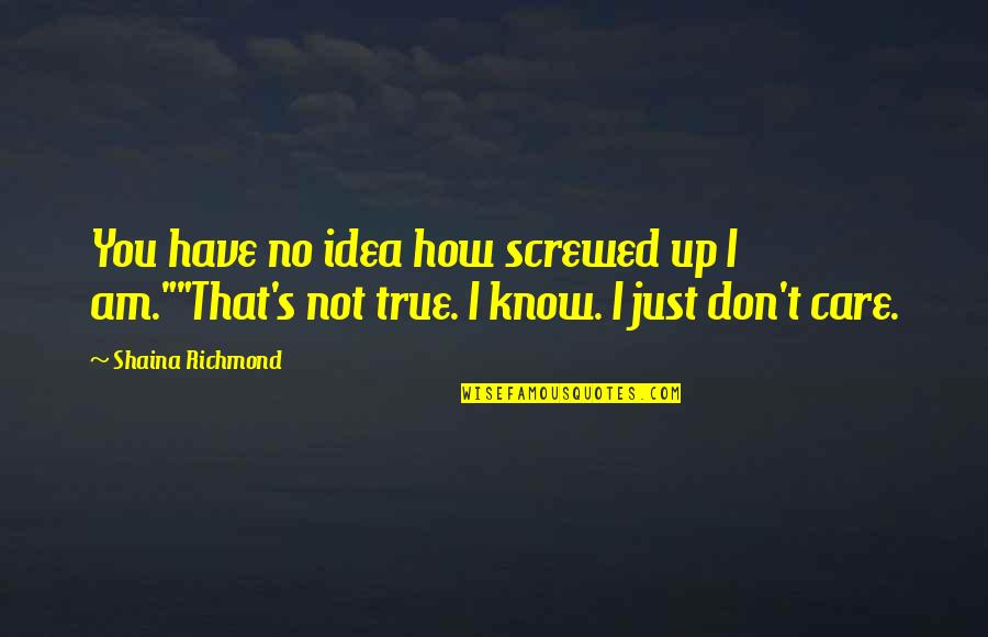 I Know You Care Quotes By Shaina Richmond: You have no idea how screwed up I