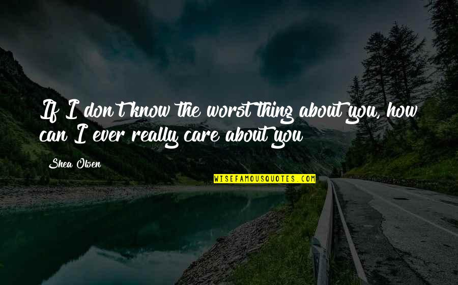 I Know You Care Quotes By Shea Olsen: If I don't know the worst thing about