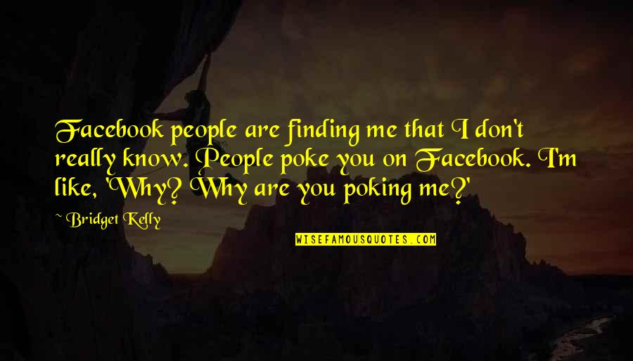 I Know You Don't Like Me Quotes By Bridget Kelly: Facebook people are finding me that I don't